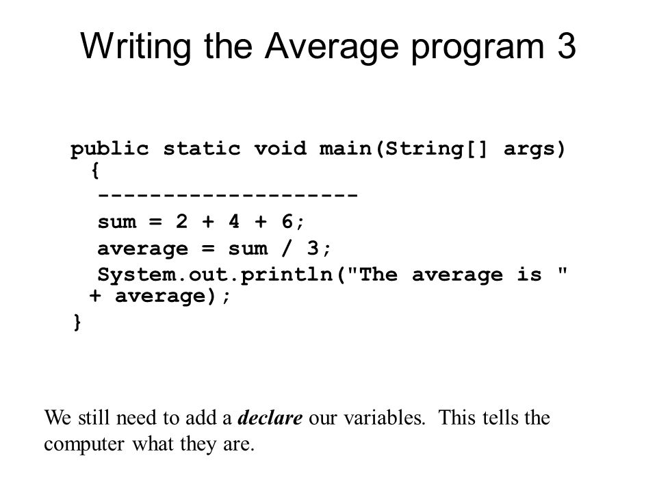 Writing the Average program 3 public static void main(String[] args) { sum = ; average = sum / 3; System.out.println( The average is + average); } We still need to add a declare our variables.