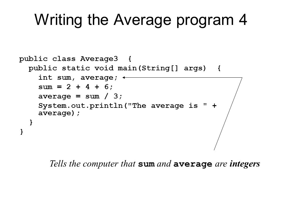 Writing the Average program 4 public class Average3 { public static void main(String[] args) { int sum, average; sum = ; average = sum / 3; System.out.println( The average is + average); } Tells the computer that sum and average are integers