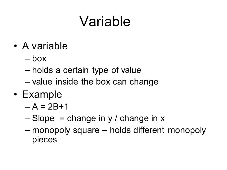 Variable A variable –box –holds a certain type of value –value inside the box can change Example –A = 2B+1 –Slope = change in y / change in x –monopoly square – holds different monopoly pieces