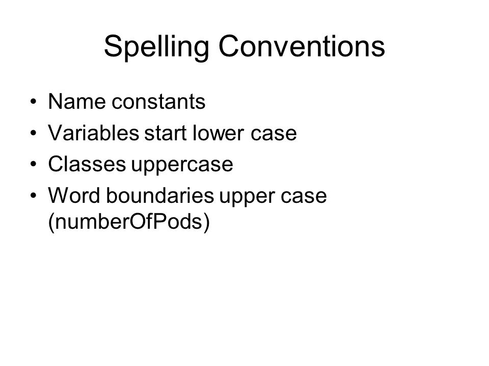 Spelling Conventions Name constants Variables start lower case Classes uppercase Word boundaries upper case (numberOfPods)