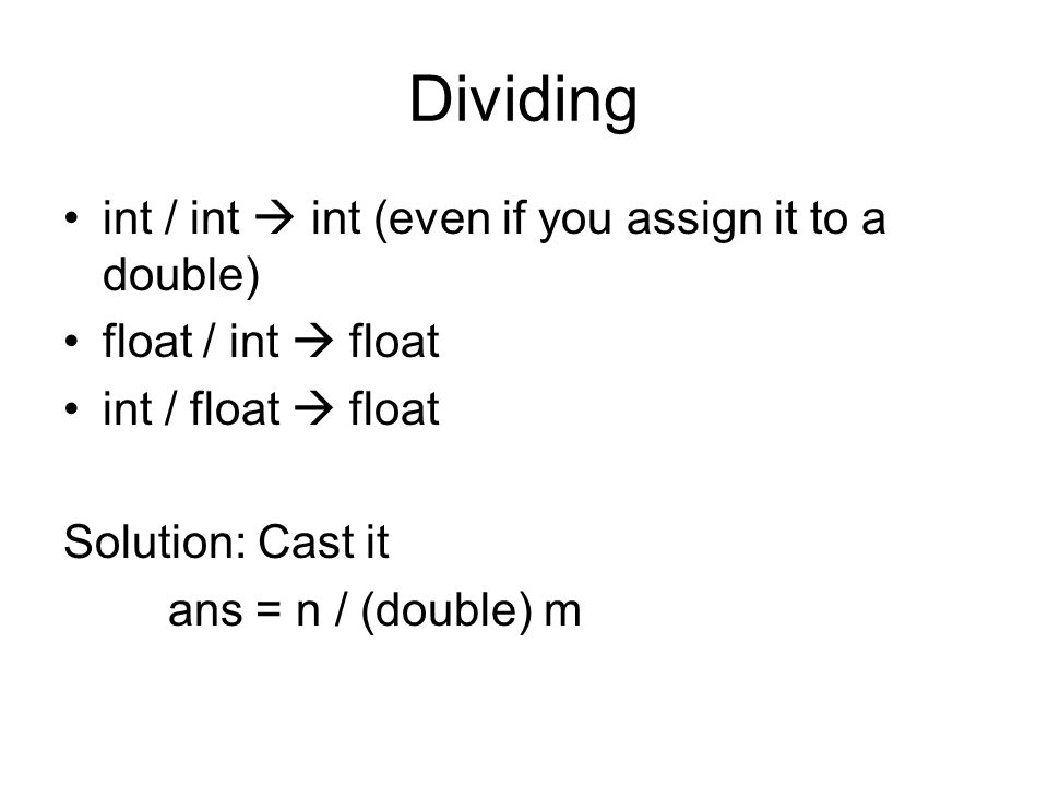 Dividing int / int  int (even if you assign it to a double) float / int  float int / float  float Solution: Cast it ans = n / (double) m
