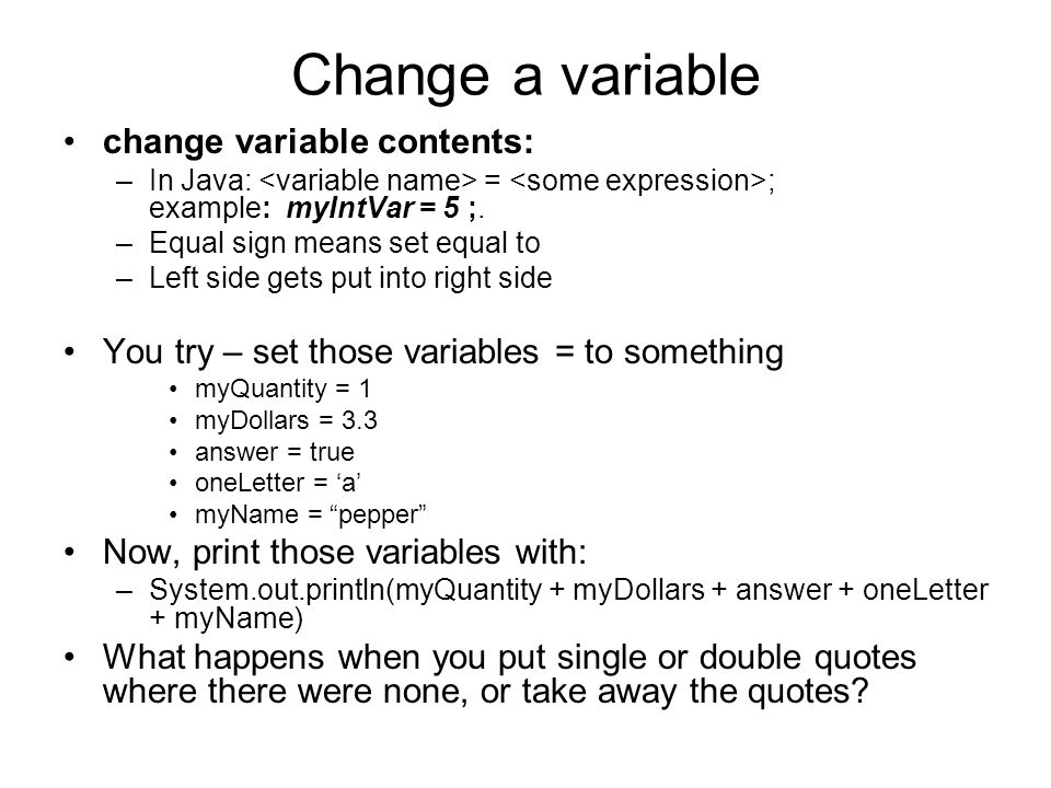Change a variable change variable contents: –In Java: = ; example: myIntVar = 5 ;.