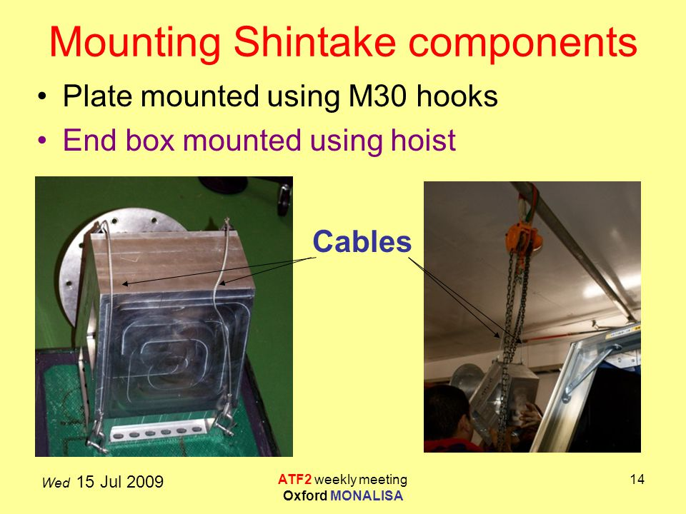 Wed 15 Jul 2009 ATF2 weekly meeting Oxford MONALISA 14 Mounting Shintake components Plate mounted using M30 hooks End box mounted using hoist Cables