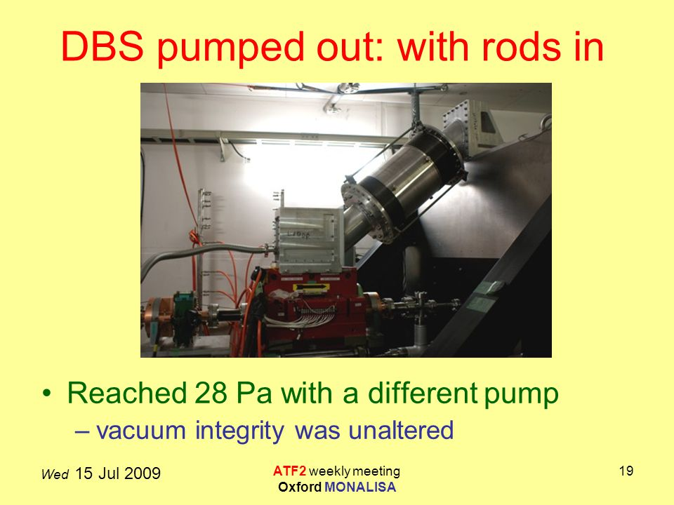 Wed 15 Jul 2009 ATF2 weekly meeting Oxford MONALISA 19 DBS pumped out: with rods in Reached 28 Pa with a different pump –vacuum integrity was unaltered