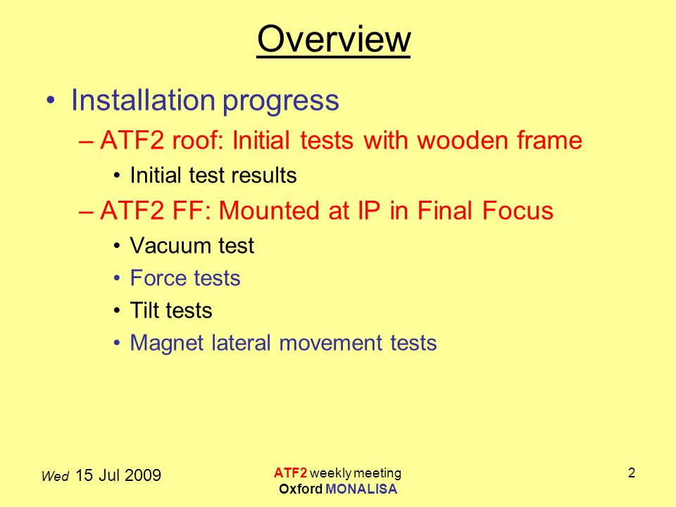 Wed 15 Jul 2009 ATF2 weekly meeting Oxford MONALISA 2 Overview Installation progress –ATF2 roof: Initial tests with wooden frame Initial test results –ATF2 FF: Mounted at IP in Final Focus Vacuum test Force tests Tilt tests Magnet lateral movement tests