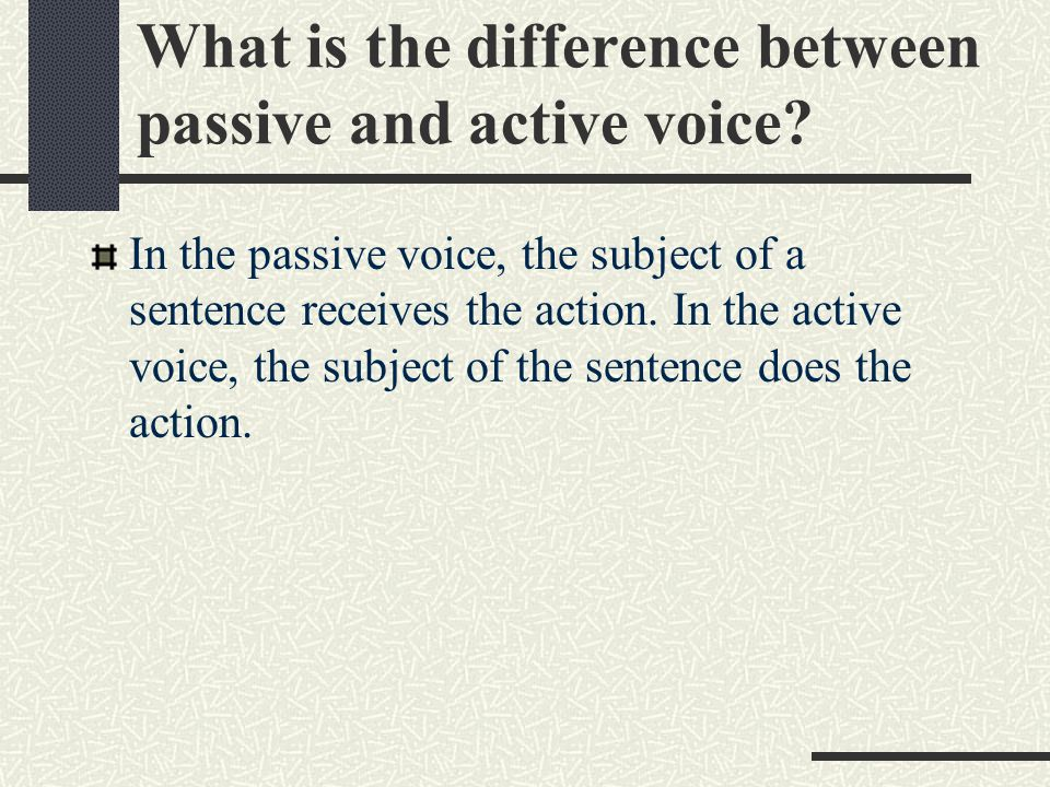 In the passive voice, the subject of a sentence receives the action.