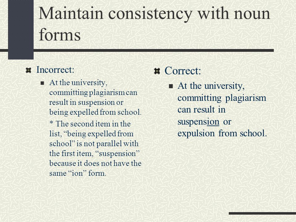 Maintain consistency with noun forms Incorrect: At the university, committing plagiarism can result in suspension or being expelled from school.