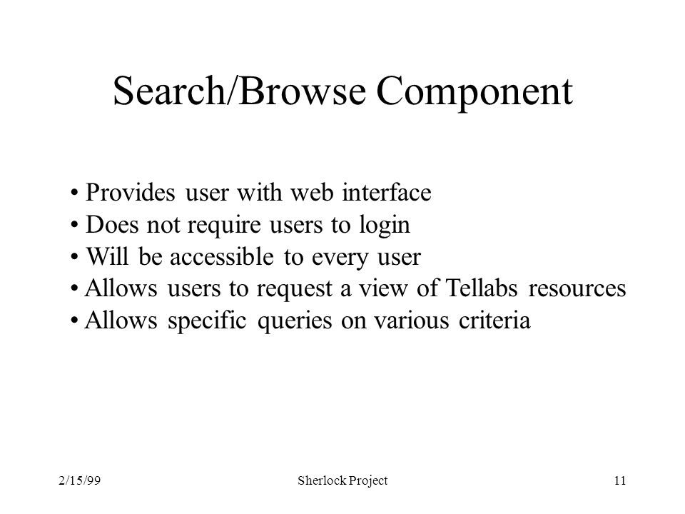 2/15/99Sherlock Project11 Search/Browse Component Provides user with web interface Does not require users to login Will be accessible to every user Allows users to request a view of Tellabs resources Allows specific queries on various criteria