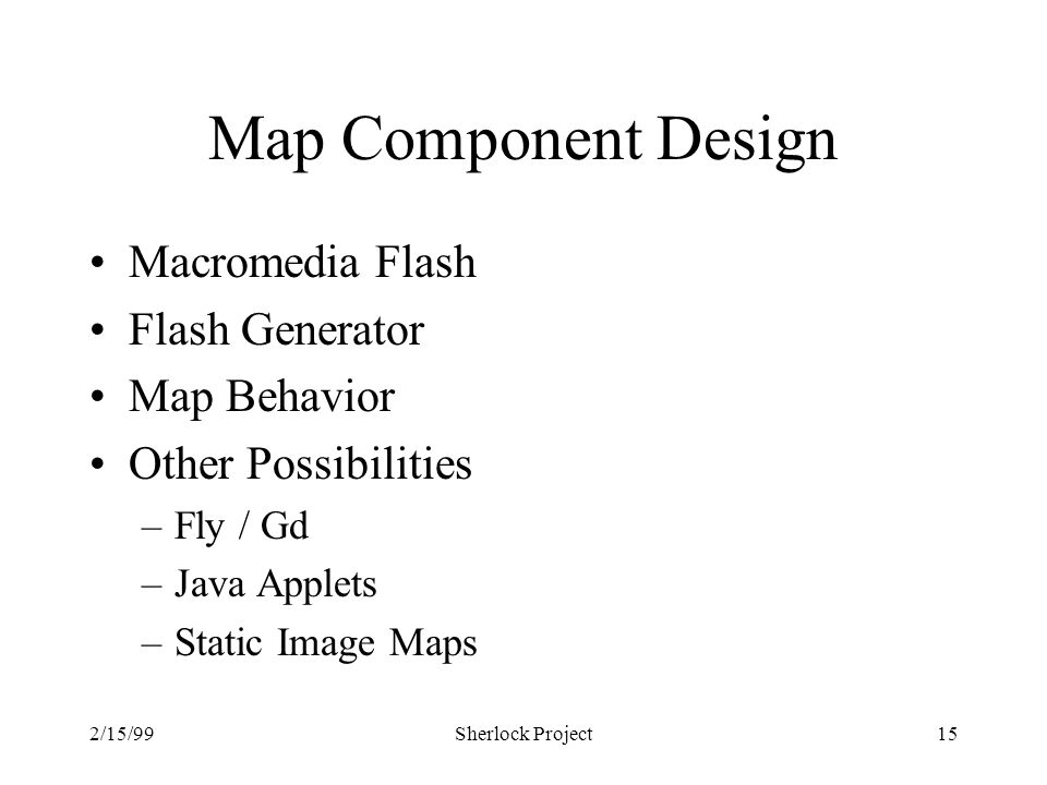 2/15/99Sherlock Project15 Map Component Design Macromedia Flash Flash Generator Map Behavior Other Possibilities –Fly / Gd –Java Applets –Static Image Maps