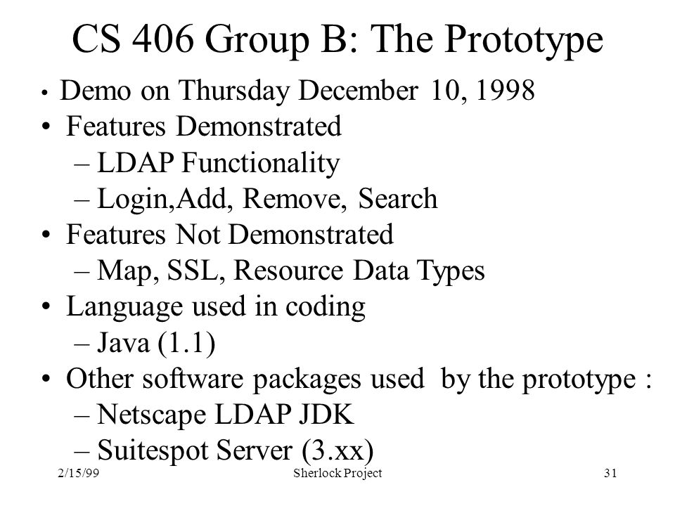 2/15/99Sherlock Project31 CS 406 Group B: The Prototype Demo on Thursday December 10, 1998 Features Demonstrated – LDAP Functionality – Login,Add, Remove, Search Features Not Demonstrated – Map, SSL, Resource Data Types Language used in coding – Java (1.1) Other software packages used by the prototype : – Netscape LDAP JDK – Suitespot Server (3.xx)