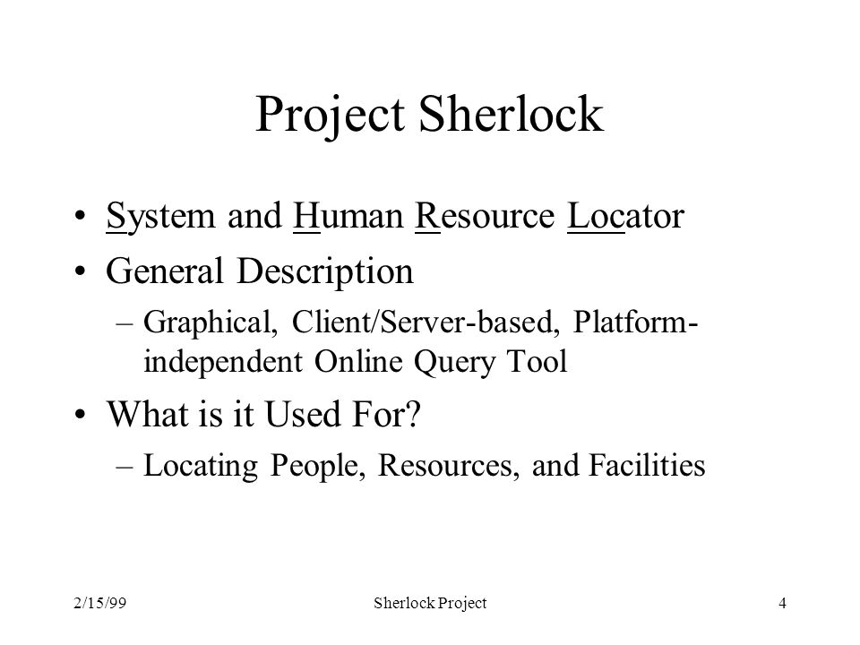2/15/99Sherlock Project4 Project Sherlock System and Human Resource Locator General Description –Graphical, Client/Server-based, Platform- independent Online Query Tool What is it Used For.