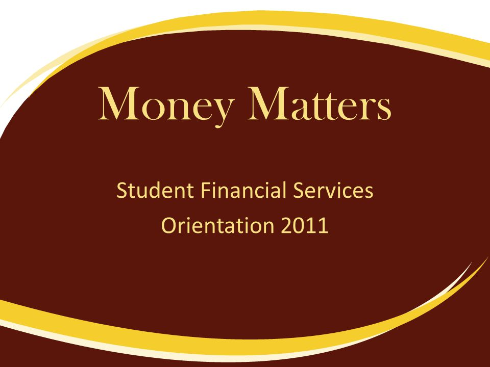 Money Matters Student Financial Services Orientation 2011