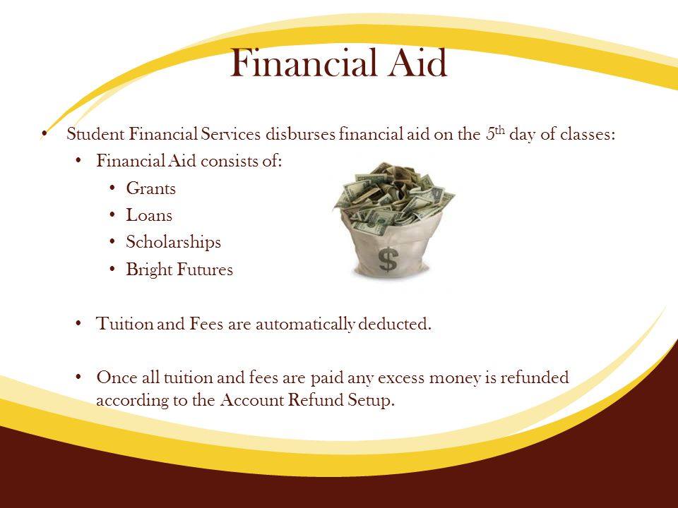 Financial Aid Student Financial Services disburses financial aid on the 5 th day of classes: Financial Aid consists of: Grants Loans Scholarships Bright Futures Tuition and Fees are automatically deducted.