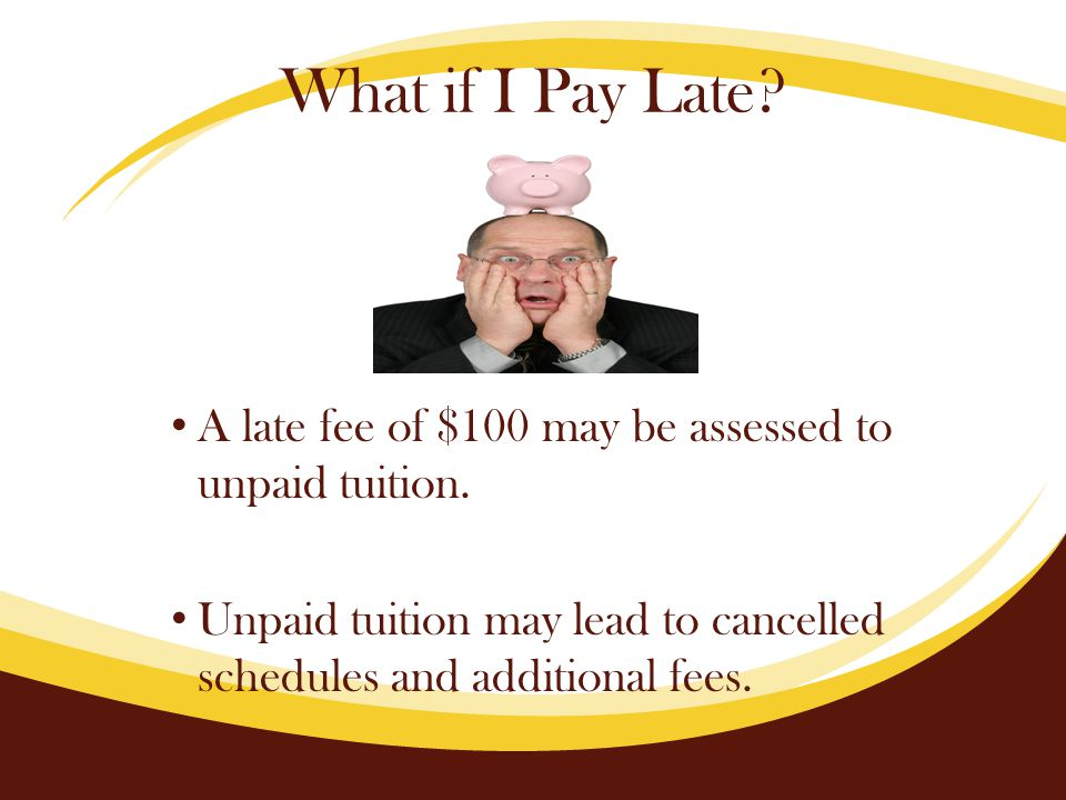 What if I Pay Late. A late fee of $100 may be assessed to unpaid tuition.