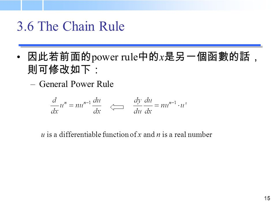 The Chain Rule 因此若前面的 power rule 中的 x 是另一個函數的話, 則可修改如下: –General Power Rule u is a differentiable function of x and n is a real number