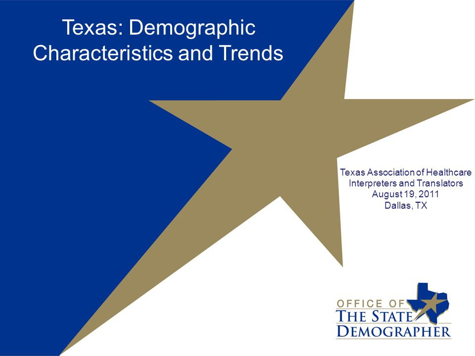 Texas: Demographic Characteristics and Trends Texas Association of Healthcare Interpreters and Translators August 19, 2011 Dallas, TX