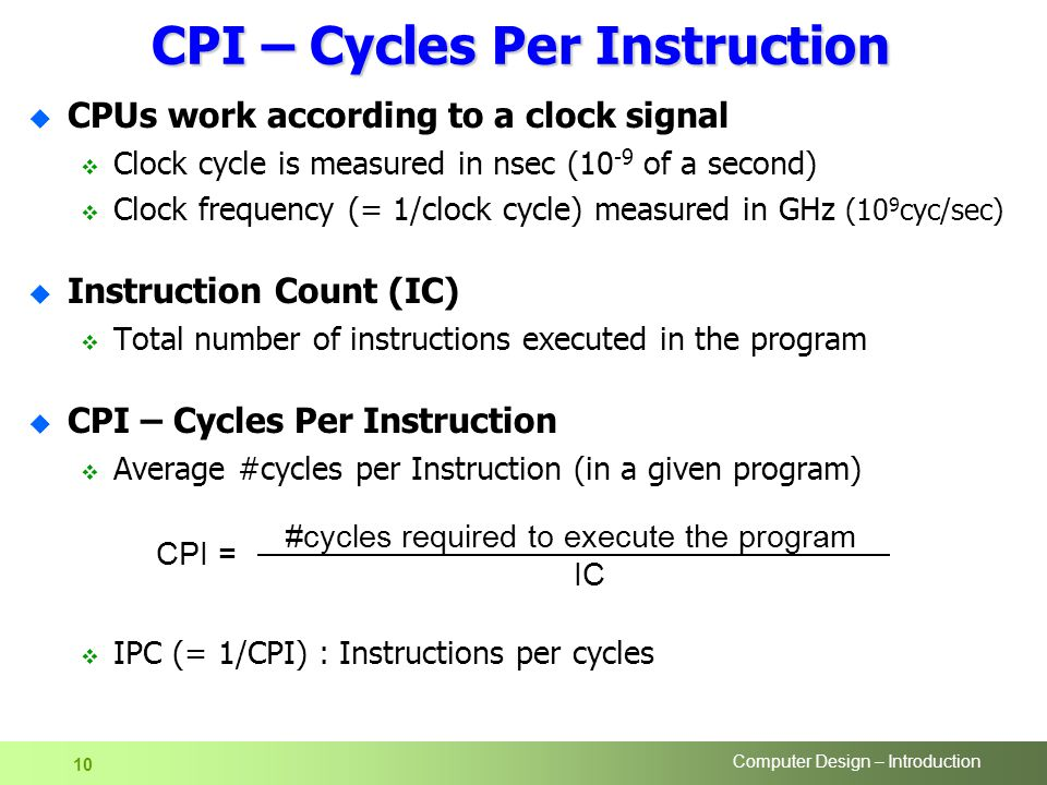 Computer Design – Introduction 10 CPI – Cycles Per Instruction u CPUs work according to a clock signal  Clock cycle is measured in nsec (10 -9 of a second)  Clock frequency (= 1/clock cycle) measured in GHz (10 9 cyc/sec) u Instruction Count (IC)  Total number of instructions executed in the program u CPI – Cycles Per Instruction  Average #cycles per Instruction (in a given program)  IPC (= 1/CPI) : Instructions per cycles CPI = #cycles required to execute the program IC