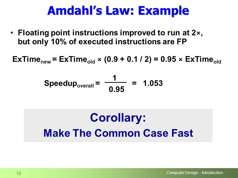 Computer Design – Introduction 13 Floating point instructions improved to run at 2×, but only 10% of executed instructions are FP Speedup overall = =1.053 ExTime new = ExTime old × ( / 2) = 0.95 × ExTime old Corollary: Make The Common Case Fast Amdahl's Law: Example