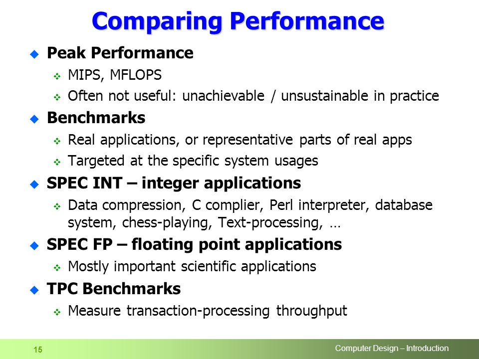 Computer Design – Introduction 15 Comparing Performance u Peak Performance  MIPS, MFLOPS  Often not useful: unachievable / unsustainable in practice u Benchmarks  Real applications, or representative parts of real apps  Targeted at the specific system usages u SPEC INT – integer applications  Data compression, C complier, Perl interpreter, database system, chess-playing, Text-processing, … u SPEC FP – floating point applications  Mostly important scientific applications u TPC Benchmarks  Measure transaction-processing throughput