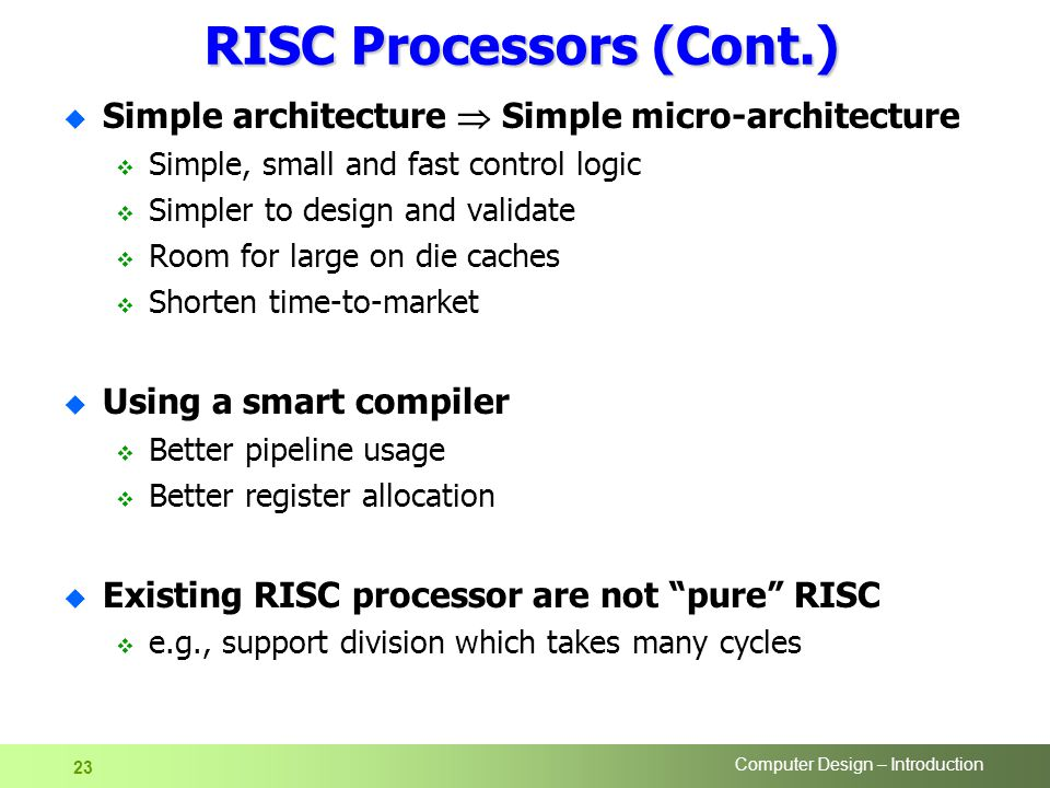 Computer Design – Introduction 23 RISC Processors (Cont.) u Simple architecture  Simple micro-architecture  Simple, small and fast control logic  Simpler to design and validate  Room for large on die caches  Shorten time-to-market u Using a smart compiler  Better pipeline usage  Better register allocation u Existing RISC processor are not pure RISC  e.g., support division which takes many cycles