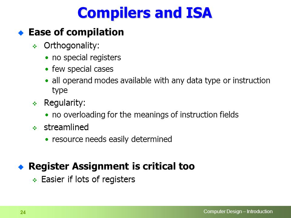 Computer Design – Introduction 24 Compilers and ISA u Ease of compilation  Orthogonality: no special registers few special cases all operand modes available with any data type or instruction type  Regularity: no overloading for the meanings of instruction fields  streamlined resource needs easily determined u Register Assignment is critical too  Easier if lots of registers
