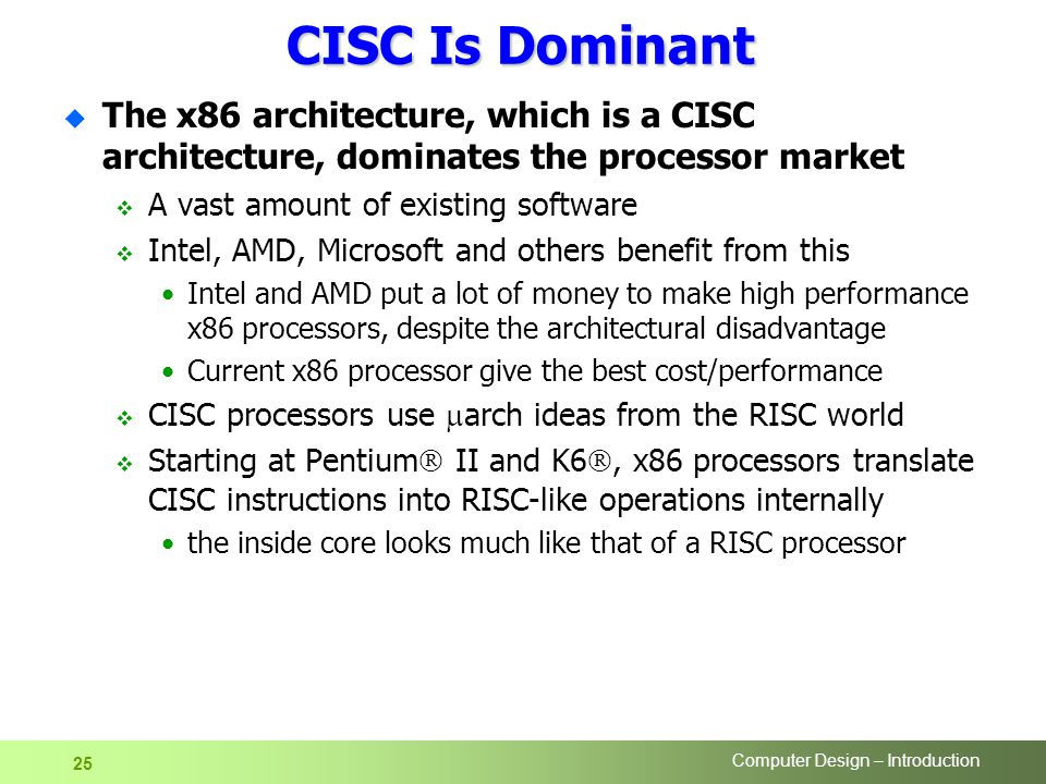 Computer Design – Introduction 25 CISC Is Dominant u The x86 architecture, which is a CISC architecture, dominates the processor market  A vast amount of existing software  Intel, AMD, Microsoft and others benefit from this Intel and AMD put a lot of money to make high performance x86 processors, despite the architectural disadvantage Current x86 processor give the best cost/performance  CISC processors use  arch ideas from the RISC world  Starting at Pentium  II and K6 , x86 processors translate CISC instructions into RISC-like operations internally the inside core looks much like that of a RISC processor
