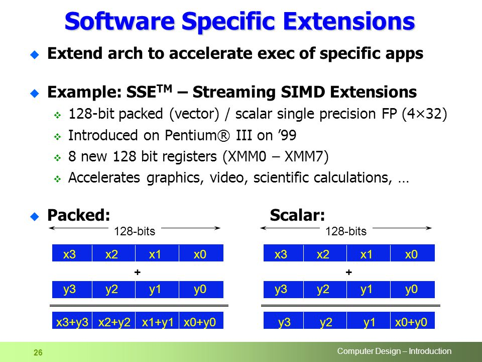 Computer Design – Introduction 26 Software Specific Extensions u Extend arch to accelerate exec of specific apps u Example: SSE TM – Streaming SIMD Extensions  128-bit packed (vector) / scalar single precision FP (4×32)  Introduced on Pentium® III on '99  8 new 128 bit registers (XMM0 – XMM7)  Accelerates graphics, video, scientific calculations, … u Packed:Scalar: x0x1x2x3 y0y1y2y3 x0+y0x1+y1x2+y2 x3+y bits x0x1x2x3 y0y1y2y3 x0+y0y1y2 y bits