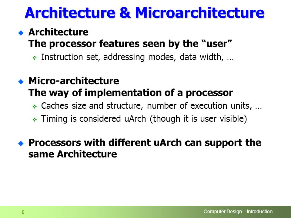 Computer Design – Introduction 5 Architecture & Microarchitecture u Architecture The processor features seen by the user  Instruction set, addressing modes, data width, … u Micro-architecture The way of implementation of a processor  Caches size and structure, number of execution units, …  Timing is considered uArch (though it is user visible) u Processors with different uArch can support the same Architecture