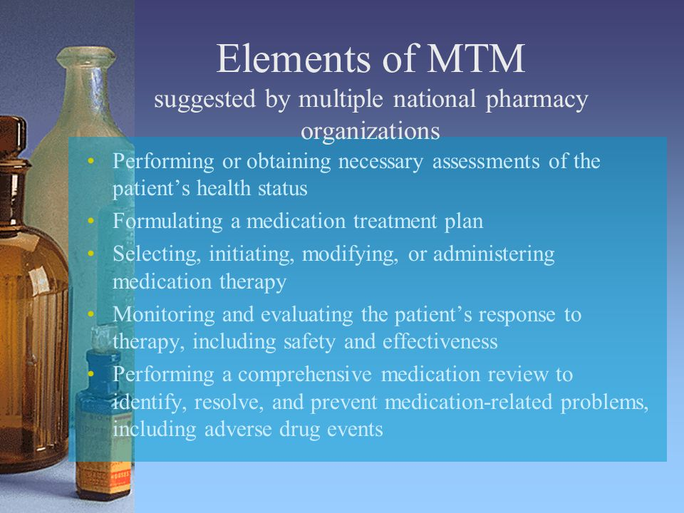 Elements of MTM suggested by multiple national pharmacy organizations Performing or obtaining necessary assessments of the patient's health status Formulating a medication treatment plan Selecting, initiating, modifying, or administering medication therapy Monitoring and evaluating the patient's response to therapy, including safety and effectiveness Performing a comprehensive medication review to identify, resolve, and prevent medication-related problems, including adverse drug events