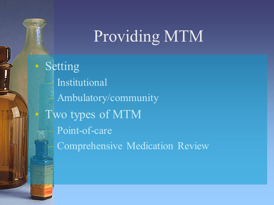 Providing MTM Setting –Institutional –Ambulatory/community Two types of MTM –Point-of-care –Comprehensive Medication Review