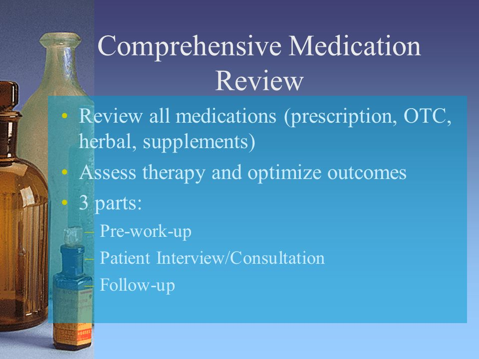 Comprehensive Medication Review Review all medications (prescription, OTC, herbal, supplements) Assess therapy and optimize outcomes 3 parts: –Pre-work-up –Patient Interview/Consultation –Follow-up