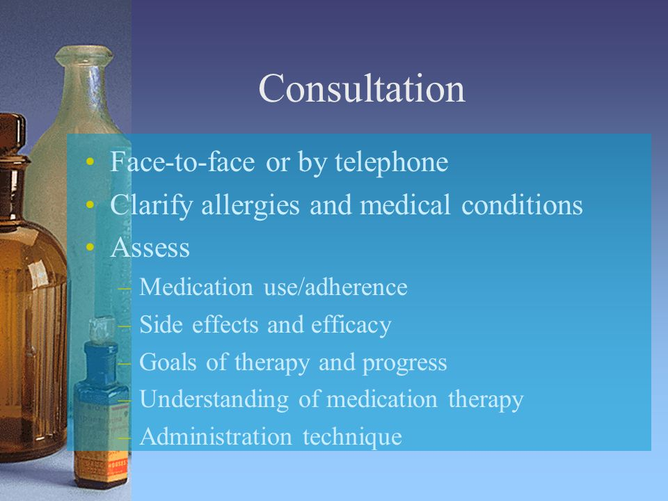 Consultation Face-to-face or by telephone Clarify allergies and medical conditions Assess –Medication use/adherence –Side effects and efficacy –Goals of therapy and progress –Understanding of medication therapy –Administration technique