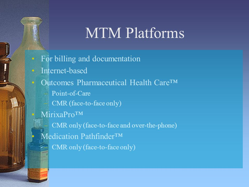MTM Platforms For billing and documentation Internet-based Outcomes Pharmaceutical Health Care™ –Point-of-Care –CMR (face-to-face only) MirixaPro™ –CMR only (face-to-face and over-the-phone) Medication Pathfinder™ –CMR only (face-to-face only)