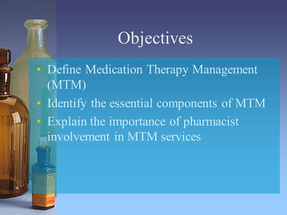 Objectives Define Medication Therapy Management (MTM) Identify the essential components of MTM Explain the importance of pharmacist involvement in MTM services