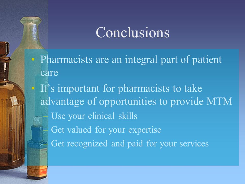 Conclusions Pharmacists are an integral part of patient care It's important for pharmacists to take advantage of opportunities to provide MTM –Use your clinical skills –Get valued for your expertise –Get recognized and paid for your services