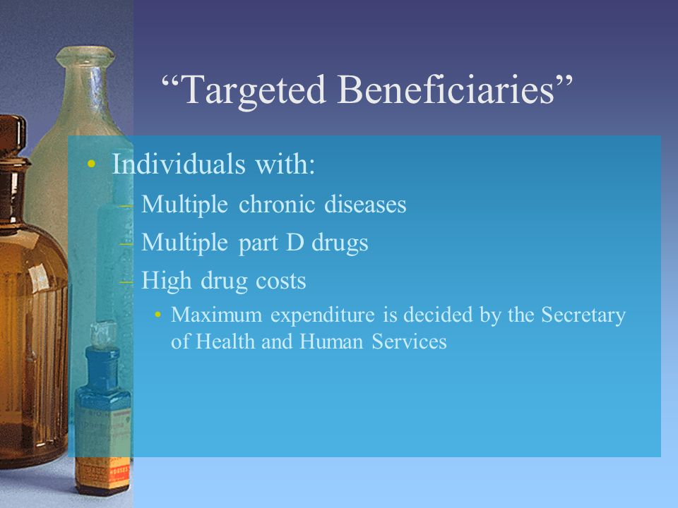 Targeted Beneficiaries Individuals with: –Multiple chronic diseases –Multiple part D drugs –High drug costs Maximum expenditure is decided by the Secretary of Health and Human Services