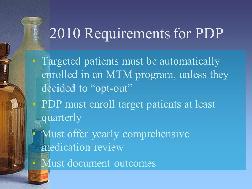 2010 Requirements for PDP Targeted patients must be automatically enrolled in an MTM program, unless they decided to opt-out PDP must enroll target patients at least quarterly Must offer yearly comprehensive medication review Must document outcomes