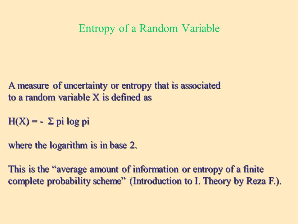 Entropy of a Random Variable A measure of uncertainty or entropy that is associated to a random variable X is defined as H(X) = - Σ pi log pi where the logarithm is in base 2.