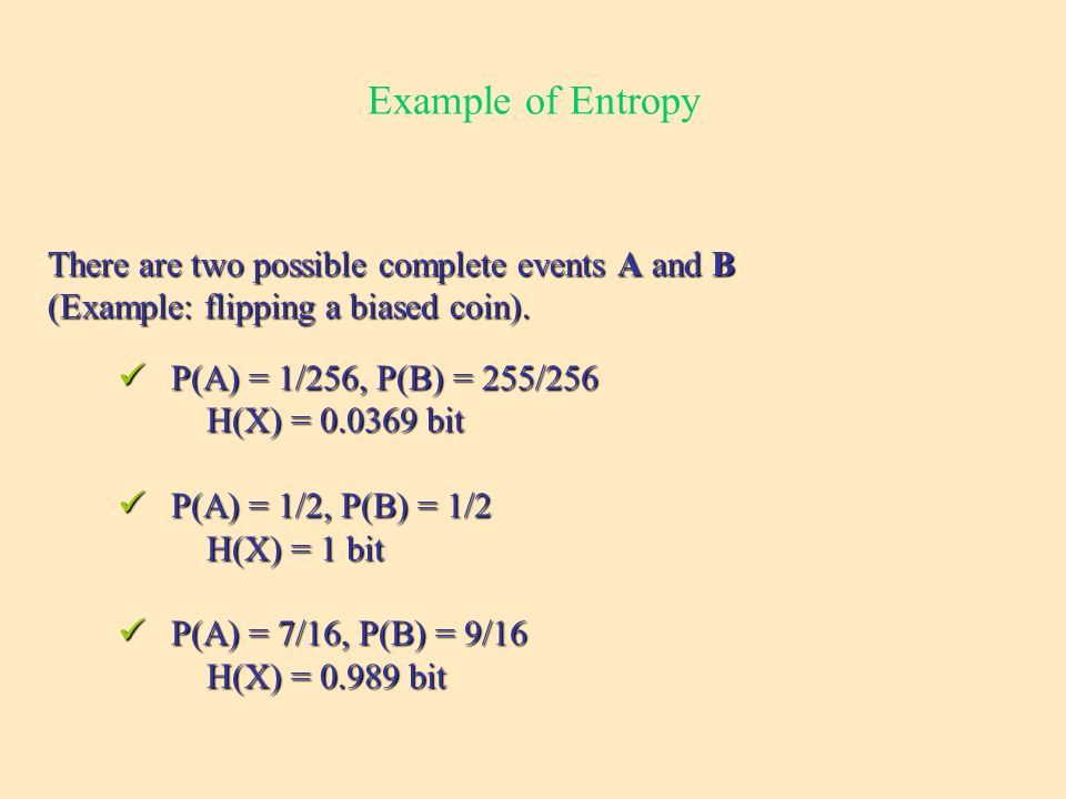 Example of Entropy P(A) = 1/256, P(B) = 255/256 P(A) = 1/256, P(B) = 255/256 H(X) = bit H(X) = bit P(A) = 1/2, P(B) = 1/2 P(A) = 1/2, P(B) = 1/2 H(X) = 1 bit H(X) = 1 bit P(A) = 7/16, P(B) = 9/16 P(A) = 7/16, P(B) = 9/16 H(X) = bit H(X) = bit There are two possible complete events A and B (Example: flipping a biased coin).