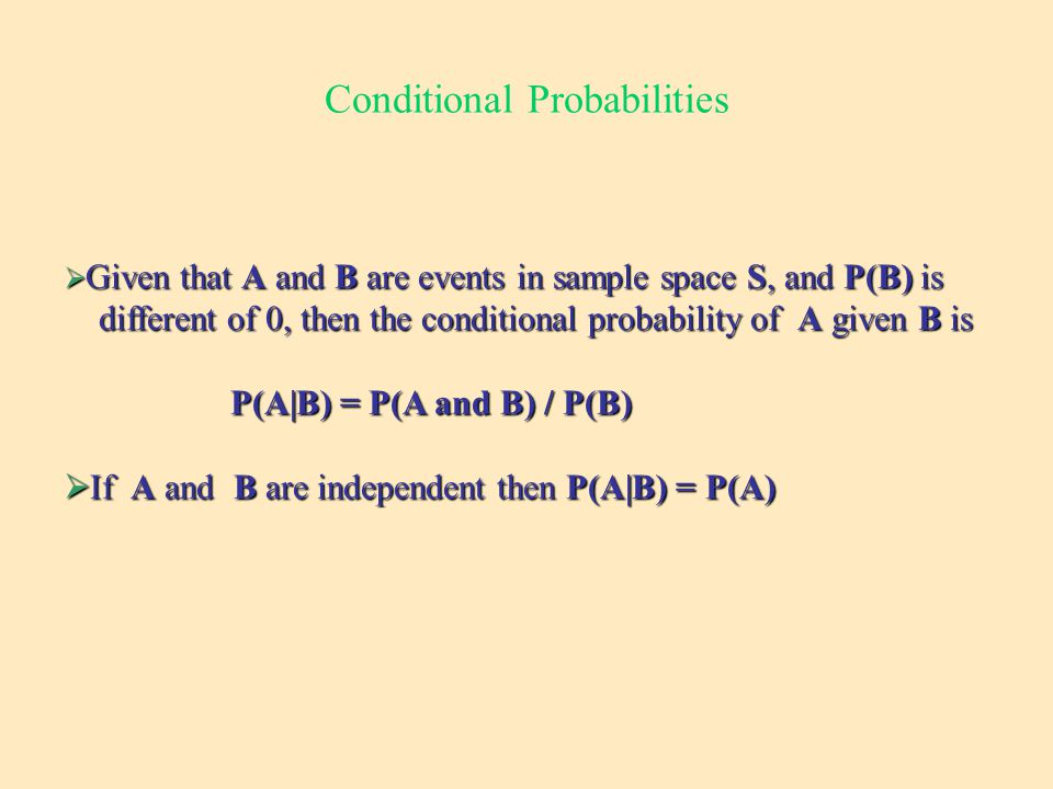 Conditional Probabilities  Given that A and B are events in sample space S, and P(B) is different of 0, then the conditional probability of A given B is different of 0, then the conditional probability of A given B is P(A|B) = P(A and B) / P(B) P(A|B) = P(A and B) / P(B)  If A and B are independent then P(A|B) = P(A)