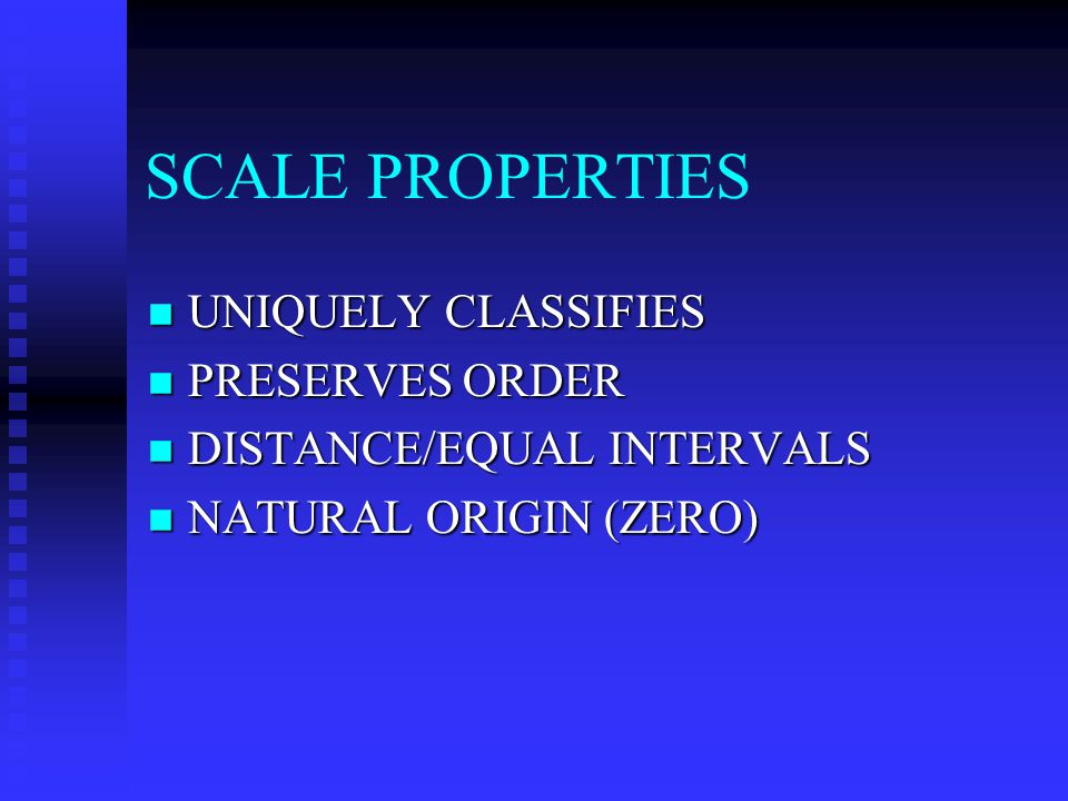 SCALE PROPERTIES UNIQUELY CLASSIFIES UNIQUELY CLASSIFIES PRESERVES ORDER PRESERVES ORDER DISTANCE/EQUAL INTERVALS DISTANCE/EQUAL INTERVALS NATURAL ORIGIN (ZERO) NATURAL ORIGIN (ZERO)
