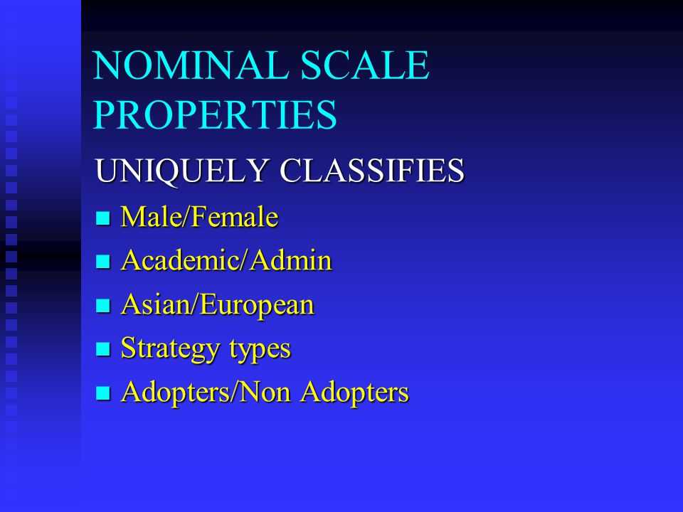 NOMINAL SCALE PROPERTIES UNIQUELY CLASSIFIES Male/Female Male/Female Academic/Admin Academic/Admin Asian/European Asian/European Strategy types Strategy types Adopters/Non Adopters Adopters/Non Adopters