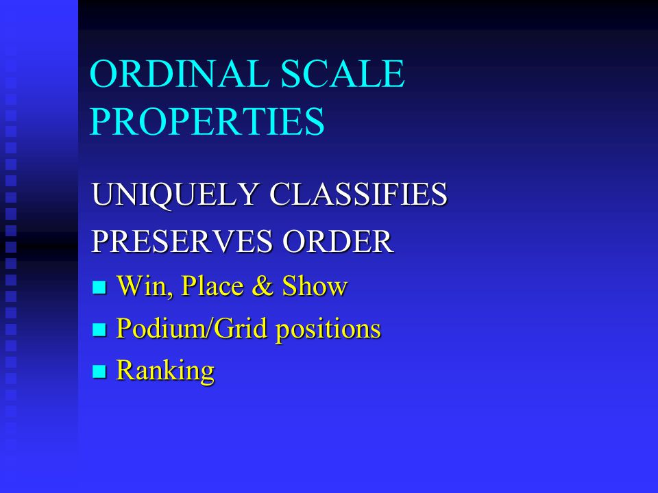 ORDINAL SCALE PROPERTIES UNIQUELY CLASSIFIES PRESERVES ORDER Win, Place & Show Win, Place & Show Podium/Grid positions Podium/Grid positions Ranking Ranking