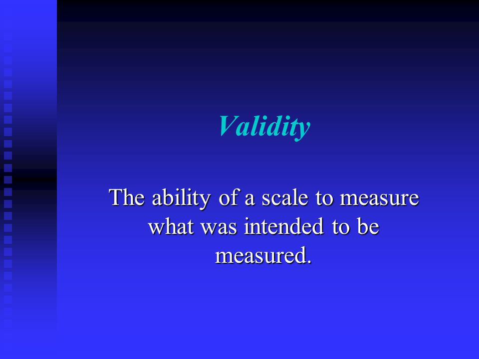 Validity The ability of a scale to measure what was intended to be measured.