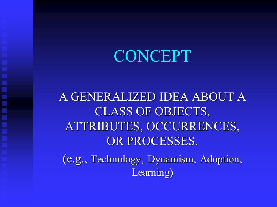 CONCEPT A GENERALIZED IDEA ABOUT A CLASS OF OBJECTS, ATTRIBUTES, OCCURRENCES, OR PROCESSES.
