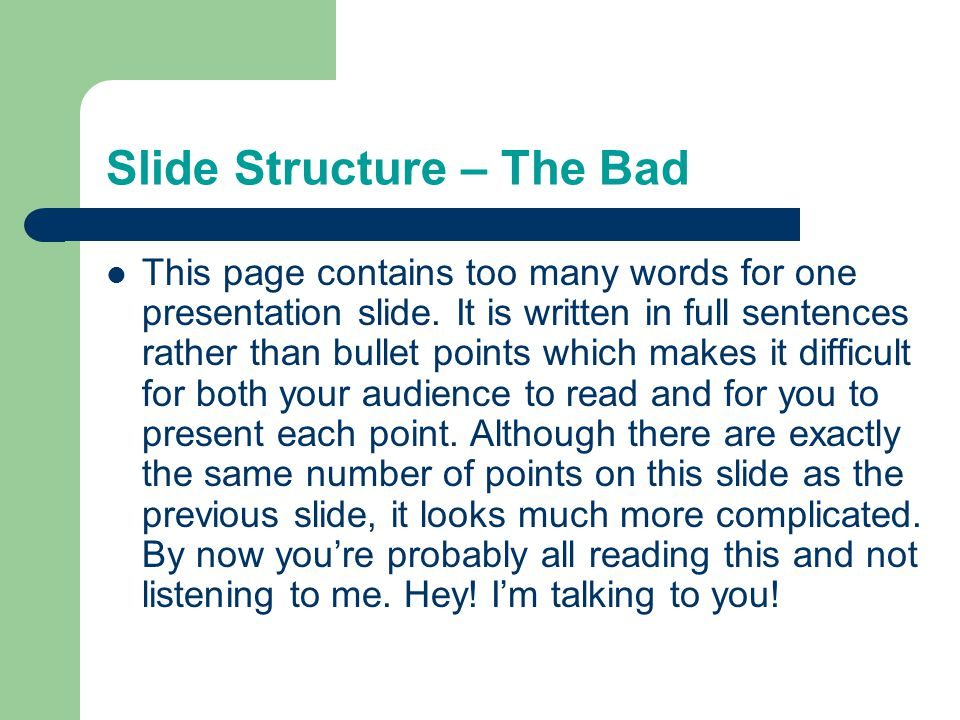 Slide Structure – The Good Generally, use 1-2 slides per minute of your presentation Write in point form, not complete sentences Include 4-7 points per slide, no more Avoid wordiness by using key words and phrases only