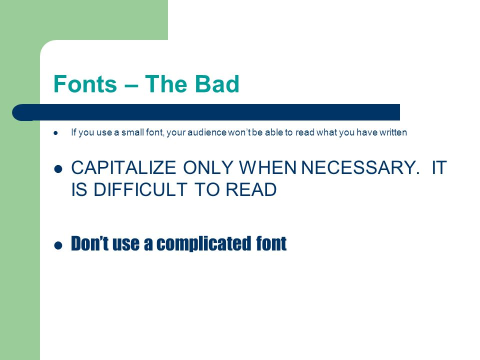 Fonts – The Good Use at least 18-point font Use different size fonts for main points and secondary points – this font is 24-point, the main point font is 28-point, and the title font is 36-point Use a standard font like Times New Roman or Arial