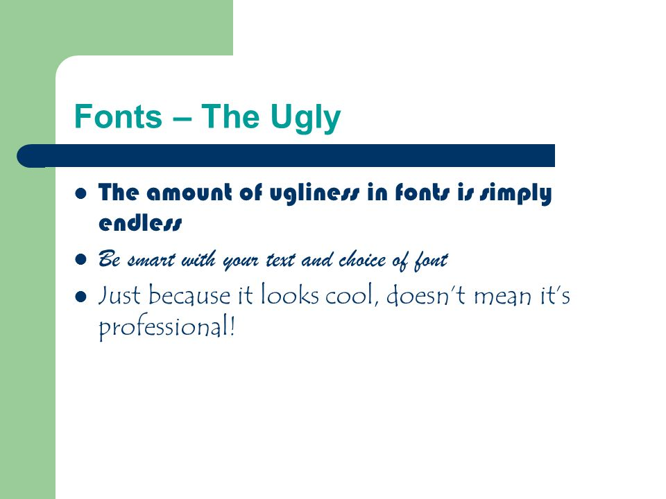 Fonts – The Bad If you use a small font, your audience won't be able to read what you have written CAPITALIZE ONLY WHEN NECESSARY.