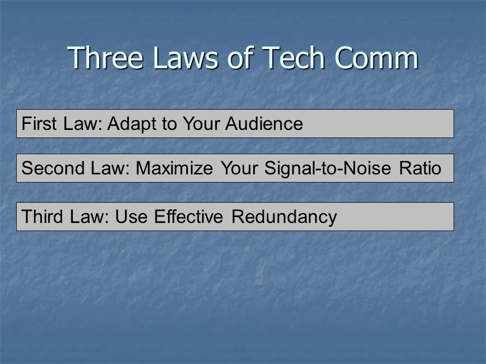 Three Laws of Tech Comm 1) Adapt to Your Audience 2) Maximize Your Signal-to-Noise Ratio First Law: Adapt to Your Audience Second Law: Maximize Your Signal-to-Noise Ratio