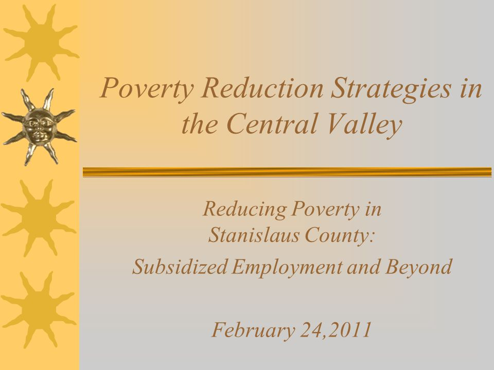 Poverty Reduction Strategies in the Central Valley Reducing Poverty in Stanislaus County: Subsidized Employment and Beyond February 24,2011